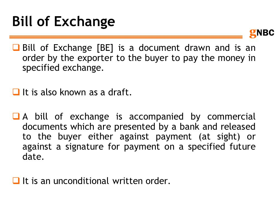 Bill of Exchange Bill of Exchange [BE] is a document drawn and is an order by the exporter to the buyer to pay the money in specified exchange.